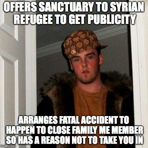 Scumbag Steve Meme | OFFERS SANCTUARY TO SYRIAN REFUGEE TO GET PUBLICITY ARRANGES FATAL ACCIDENT TO HAPPEN TO CLOSE FAMILY ME MEMBER SO HAS A REASON NOT TO TAKE  | image tagged in memes,scumbag steve | made w/ Imgflip meme maker