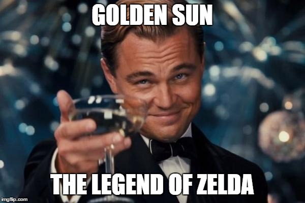 Leonardo Dicaprio Cheers Meme | GOLDEN SUN THE LEGEND OF ZELDA | image tagged in memes,leonardo dicaprio cheers | made w/ Imgflip meme maker