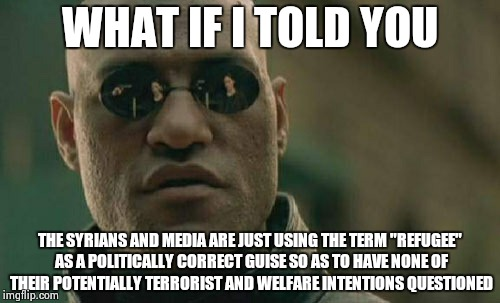 "Matrix Morpheus Meme | WHAT IF I TOLD YOU THE SYRIANS AND MEDIA ARE JUST USING THE TERM ""REFUGEE"" AS A POLITICALLY CORRECT GUISE SO AS TO HAVE NONE OF THEIR POTENT 