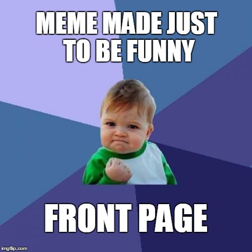 Funny meme success! | MEME MADE JUST TO BE FUNNY FRONT PAGE | image tagged in memes,success kid | made w/ Imgflip meme maker