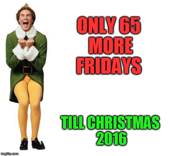 its ridiculous only 65 more fridays till christmas 2016 image tagged in buddy the - How Many More Weeks Until Christmas