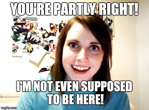 Overly Attached Girlfriend Meme | YOU'RE PARTLY RIGHT! I'M NOT EVEN SUPPOSED TO BE HERE! | image tagged in memes,overly attached girlfriend | made w/ Imgflip meme maker