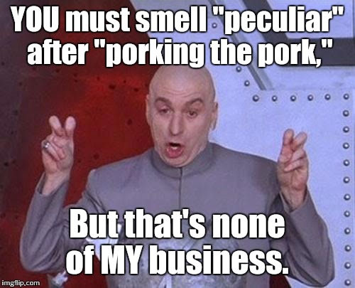 "Dr Evil Laser Meme | YOU must smell ""peculiar"" after ""porking the pork,"" But that's none of MY business. 