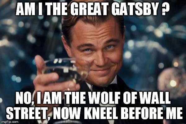 Leonardo Dicaprio Cheers Meme | AM I THE GREAT GATSBY ? NO, I AM THE WOLF OF WALL STREET, NOW KNEEL BEFORE ME | image tagged in memes,leonardo dicaprio cheers | made w/ Imgflip meme maker