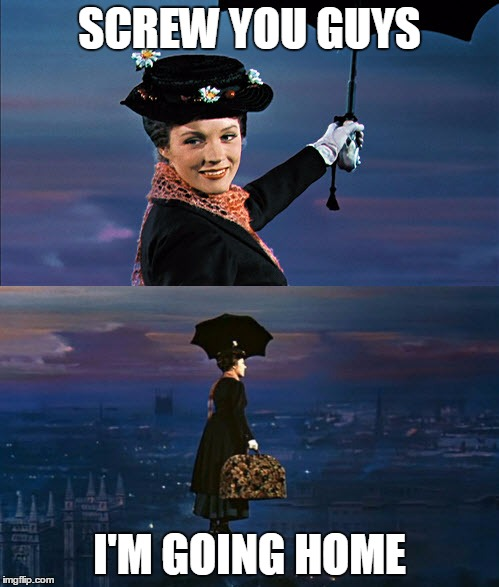 Screw you guys | SCREW YOU GUYS I'M GOING HOME | image tagged in mary poppins leaving,memes | made w/ Imgflip meme maker