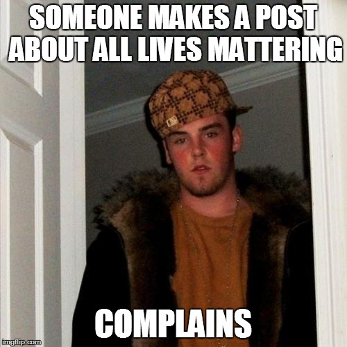 SOMEONE MAKES A POST ABOUT ALL LIVES MATTERING COMPLAINS | image tagged in memes,scumbag steve | made w/ Imgflip meme maker