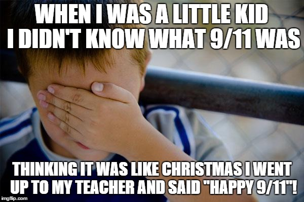 "Confession Kid | WHEN I WAS A LITTLE KID I DIDN'T KNOW WHAT 9/11 WAS THINKING IT WAS LIKE CHRISTMAS I WENT UP TO MY TEACHER AND SAID ""HAPPY 9/11""! 