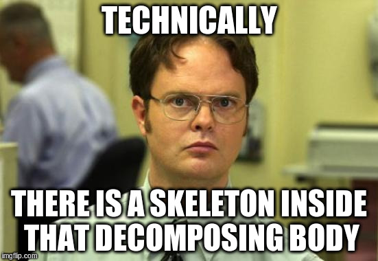 TECHNICALLY THERE IS A SKELETON INSIDE THAT DECOMPOSING BODY | made w/ Imgflip meme maker