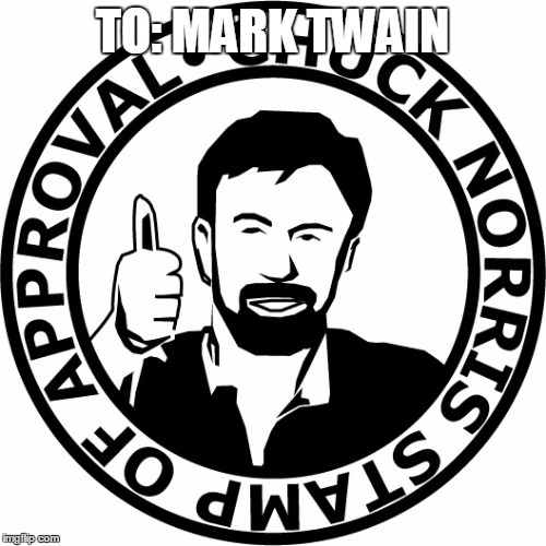 Chuck Norris Stamp Of Approval | TO: MARK TWAIN | image tagged in chuck norris stamp of approval | made w/ Imgflip meme maker