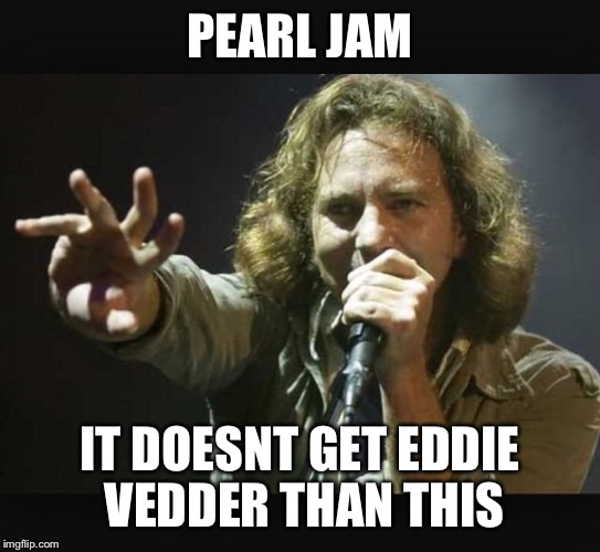 Eddie Vedder | PEARL JAM IT DOESNT GET EDDIE VEDDER THAN THIS | image tagged in eddie vedder | made w/ Imgflip meme maker