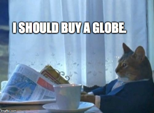 I Should Buy A Boat Cat Meme | I SHOULD BUY A GLOBE. | image tagged in memes,i should buy a boat cat | made w/ Imgflip meme maker