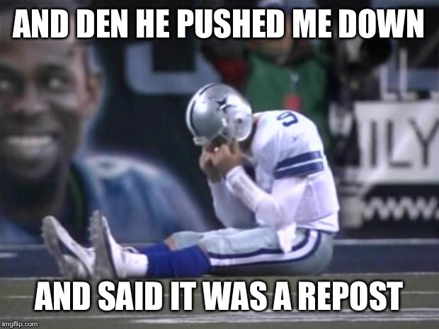Sad Tony Romo | AND DEN HE PUSHED ME DOWN AND SAID IT WAS A REPOST | image tagged in sad tony romo | made w/ Imgflip meme maker