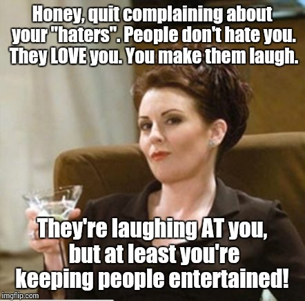 "karen walker | Honey, quit complaining about your ""haters"". People don't hate you. They LOVE you. You make them laugh. They're laughing AT you, but at leas 