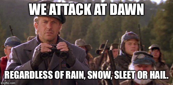 WE ATTACK AT DAWN REGARDLESS OF RAIN, SNOW, SLEET OR HAIL. | made w/ Imgflip meme maker
