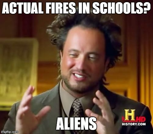 Ancient Aliens Meme | ACTUAL FIRES IN SCHOOLS? ALIENS | image tagged in memes,ancient aliens | made w/ Imgflip meme maker