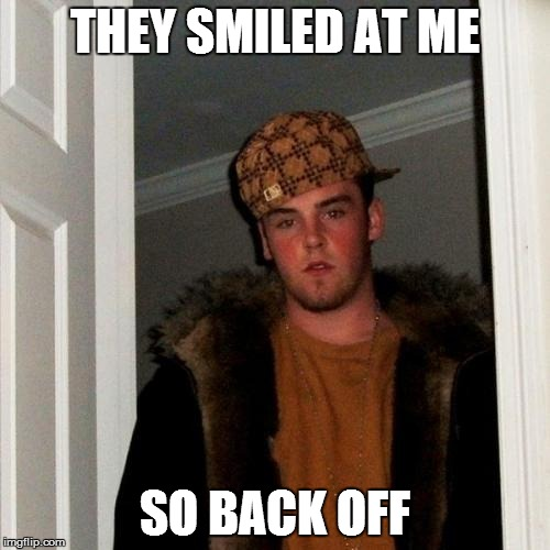 Scumbag Steve Meme | THEY SMILED AT ME SO BACK OFF | image tagged in memes,scumbag steve | made w/ Imgflip meme maker