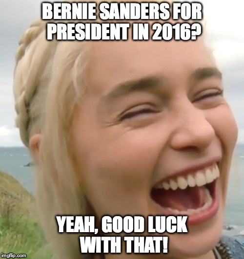 Laughing girl | BERNIE SANDERS FOR PRESIDENT IN 2016? YEAH, GOOD LUCK WITH THAT! | image tagged in laughing girl | made w/ Imgflip meme maker