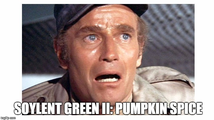 Soylent Green | SOYLENT GREEN II: PUMPKIN SPICE | image tagged in soylent green | made w/ Imgflip meme maker
