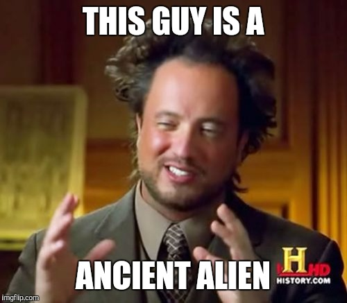 Ancient Aliens Meme | THIS GUY IS A ANCIENT ALIEN | image tagged in memes,ancient aliens | made w/ Imgflip meme maker