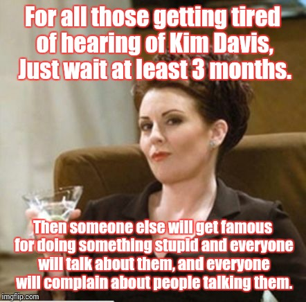 karen walker | For all those getting tired of hearing of Kim Davis, Just wait at least 3 months. Then someone else will get famous for doing something stup | image tagged in karen walker | made w/ Imgflip meme maker
