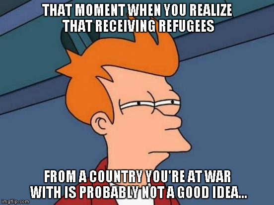 That moment when... | THAT MOMENT WHEN YOU REALIZE THAT RECEIVING REFUGEES FROM A COUNTRY YOU'RE AT WAR WITH IS PROBABLY NOT A GOOD IDEA... | image tagged in memes,futurama fry | made w/ Imgflip meme maker