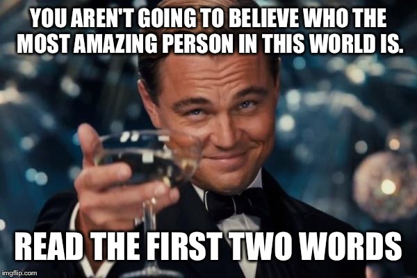 Leonardo Dicaprio Cheers Meme | YOU AREN'T GOING TO BELIEVE WHO THE MOST AMAZING PERSON IN THIS WORLD IS. READ THE FIRST TWO WORDS | image tagged in memes,leonardo dicaprio cheers | made w/ Imgflip meme maker