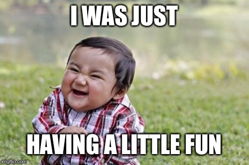 Evil Toddler Meme | I WAS JUST HAVING A LITTLE FUN | image tagged in memes,evil toddler | made w/ Imgflip meme maker