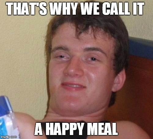 10 Guy Meme | THAT'S WHY WE CALL IT A HAPPY MEAL | image tagged in memes,10 guy | made w/ Imgflip meme maker