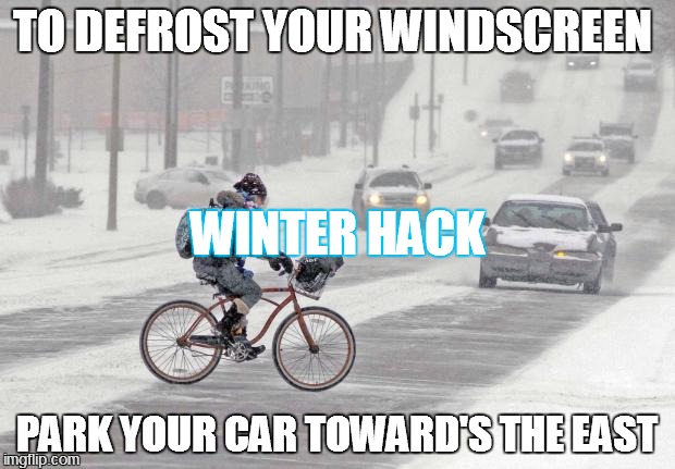 Cold weather | TO DEFROST YOUR WINDSCREEN PARK YOUR CAR TOWARD'S THE EAST WINTER HACK | image tagged in cold weather | made w/ Imgflip meme maker