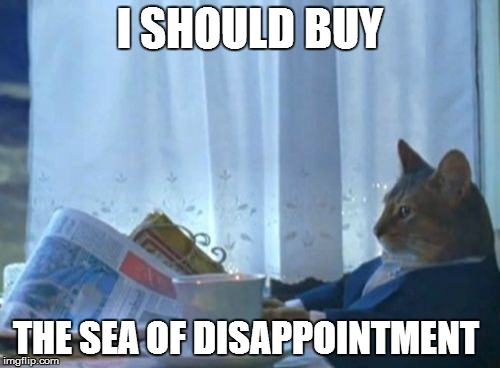I Should Buy A Boat Cat Meme | I SHOULD BUY THE SEA OF DISAPPOINTMENT | image tagged in memes,i should buy a boat cat | made w/ Imgflip meme maker
