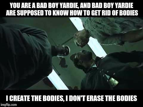 Bad boy yardie | YOU ARE A BAD BOY YARDIE, AND BAD BOY YARDIE ARE SUPPOSED TO KNOW HOW TO GET RID OF BODIES I CREATE THE BODIES, I DON'T ERASE THE BODIES | image tagged in memes,snatch,bad boy,yardie | made w/ Imgflip meme maker