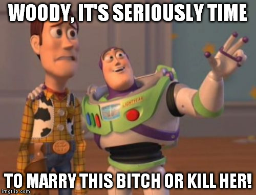 X, X Everywhere Meme | WOODY, IT'S SERIOUSLY TIME TO MARRY THIS B**CH OR KILL HER! | image tagged in memes,x, x everywhere,x x everywhere | made w/ Imgflip meme maker