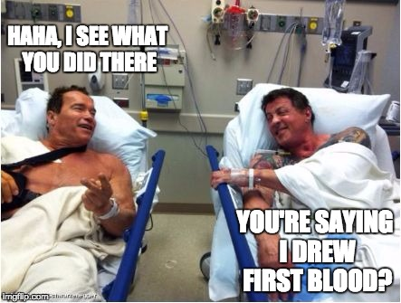 HAHA, I SEE WHAT YOU DID THERE YOU'RE SAYING I DREW FIRST BLOOD? | image tagged in stallone schwartzenegger | made w/ Imgflip meme maker
