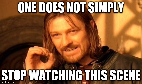 One Does Not Simply Meme | ONE DOES NOT SIMPLY STOP WATCHING THIS SCENE | image tagged in memes,one does not simply | made w/ Imgflip meme maker