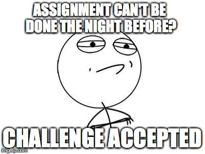 Challenge Accepted Rage Face | ASSIGNMENT CAN'T BE DONE THE NIGHT BEFORE? CHALLENGE ACCEPTED | image tagged in memes,challenge accepted rage face | made w/ Imgflip meme maker