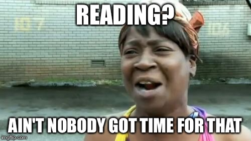 Aint Nobody Got Time For That Meme | READING? AIN'T NOBODY GOT TIME FOR THAT | image tagged in memes,aint nobody got time for that | made w/ Imgflip meme maker