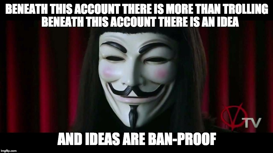 V Gets An Internet Account | BENEATH THIS ACCOUNT THERE IS MORE THAN TROLLING   BENEATH THIS ACCOUNT THERE IS AN IDEA AND IDEAS ARE BAN-PROOF | image tagged in v,vendetta,gets,an,internet,account | made w/ Imgflip meme maker