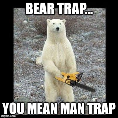 Chainsaw Bear Meme | BEAR TRAP... YOU MEAN MAN TRAP | image tagged in memes,chainsaw bear | made w/ Imgflip meme maker