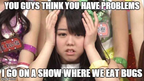 Minegishi Minami | YOU GUYS THINK YOU HAVE PROBLEMS I GO ON A SHOW WHERE WE EAT BUGS | image tagged in memes,minegishi minami | made w/ Imgflip meme maker