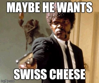 Say That Again I Dare You Meme | MAYBE HE WANTS SWISS CHEESE | image tagged in memes,say that again i dare you | made w/ Imgflip meme maker