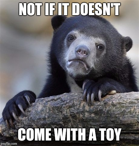 Confession Bear Meme | NOT IF IT DOESN'T COME WITH A TOY | image tagged in memes,confession bear | made w/ Imgflip meme maker