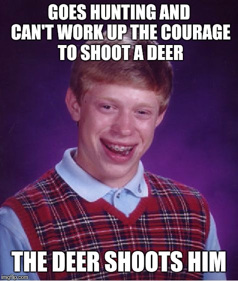 Bad Luck Brian Meme | GOES HUNTING AND CAN'T WORK UP THE COURAGE TO SHOOT A DEER THE DEER SHOOTS HIM | image tagged in memes,bad luck brian | made w/ Imgflip meme maker