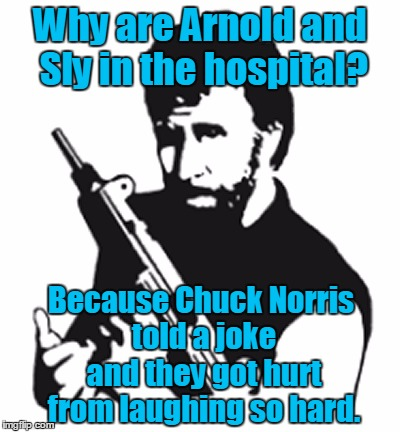 Why are Arnold and Sly in the hospital? Because Chuck Norris told a joke and they got hurt from laughing so hard. | made w/ Imgflip meme maker