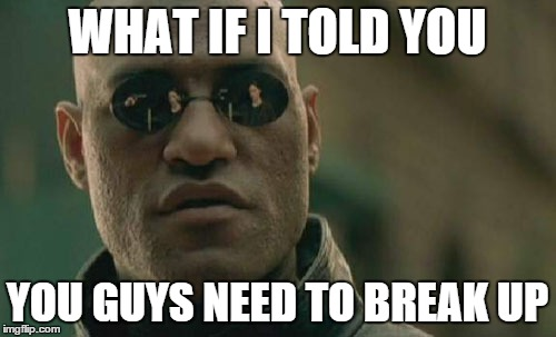 Matrix Morpheus Meme | WHAT IF I TOLD YOU YOU GUYS NEED TO BREAK UP | image tagged in memes,matrix morpheus | made w/ Imgflip meme maker