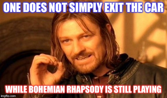 One Does Not Simply Meme | ONE DOES NOT SIMPLY EXIT THE CAR WHILE BOHEMIAN RHAPSODY IS STILL PLAYING | image tagged in memes,one does not simply | made w/ Imgflip meme maker