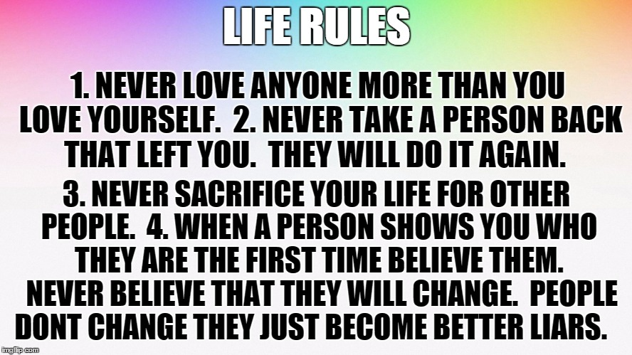 LIFE RULES 1. NEVER LOVE ANYONE MORE THAN YOU LOVE YOURSELF.  2. NEVER TAKE A PERSON BACK THAT LEFT YOU.  THEY WILL DO IT AGAIN. 3. NEVER SA | image tagged in life rules | made w/ Imgflip meme maker