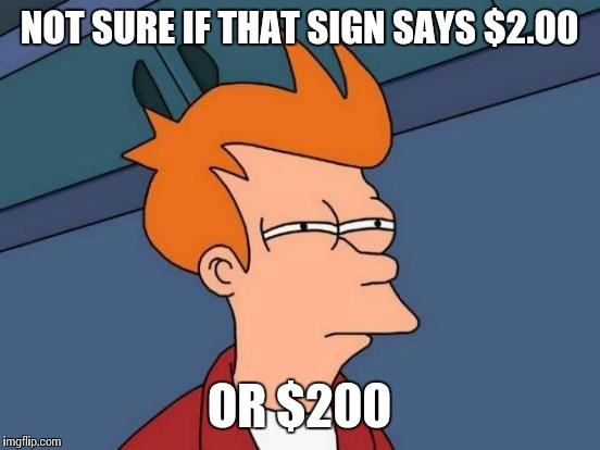 Futurama Fry Meme | NOT SURE IF THAT SIGN SAYS $2.00 OR $200 | image tagged in memes,futurama fry | made w/ Imgflip meme maker