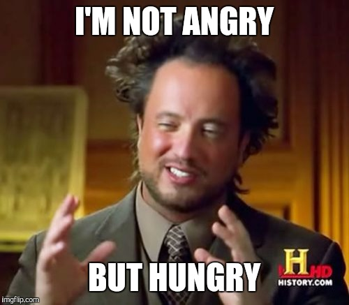 Ancient Aliens Meme | I'M NOT ANGRY BUT HUNGRY | image tagged in memes,ancient aliens | made w/ Imgflip meme maker