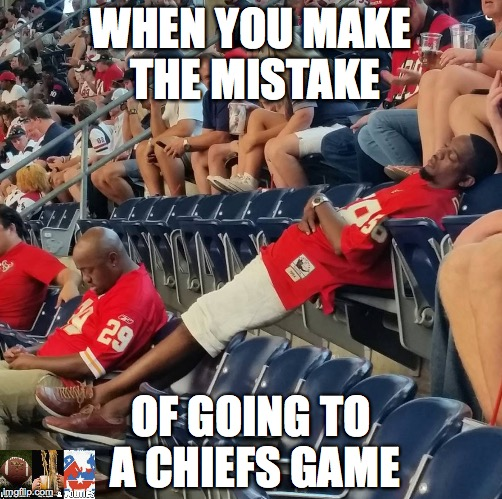 Chiefs Games.... | WHEN YOU MAKE THE MISTAKE OF GOING TO A CHIEFS GAME | image tagged in kansas,nfl,football,funny memes,memes,football meme | made w/ Imgflip meme maker