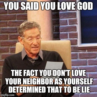 Maury Lie Detector Meme | YOU SAID YOU LOVE GOD THE FACT YOU DON'T LOVE YOUR NEIGHBOR AS YOURSELF DETERMINED THAT TO BE LIE | image tagged in memes,maury lie detector | made w/ Imgflip meme maker